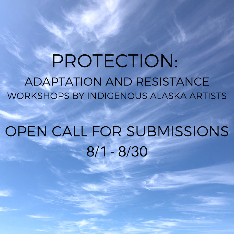 PROTECTION: ADAPTATION AND RESISTANCE Workshops By Indigenous Alaska Artists. Submissions Due 8/30